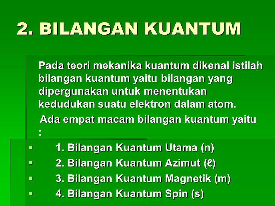2. BILANGAN KUANTUM Pada teori mekanika kuantum dikenal istilah bilangan kuantum yaitu bilangan yang dipergunakan untuk menentukan kedudukan suatu ele