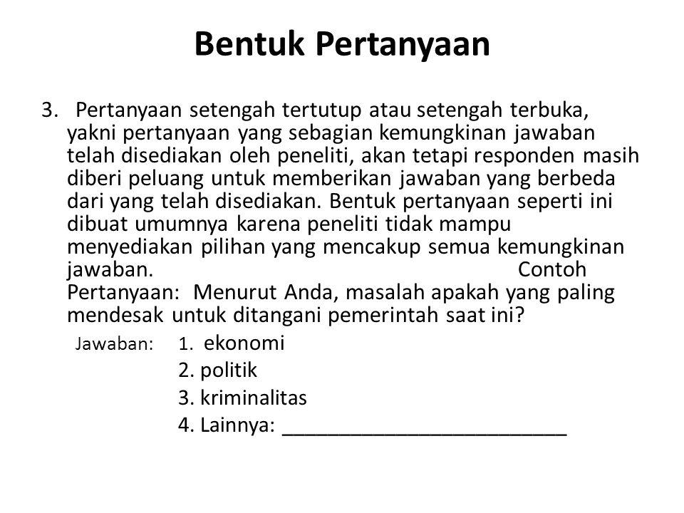 Bentuk Pertanyaan 3. Pertanyaan setengah tertutup atau setengah terbuka, yakni pertanyaan yang sebagian kemungkinan jawaban telah disediakan oleh pene