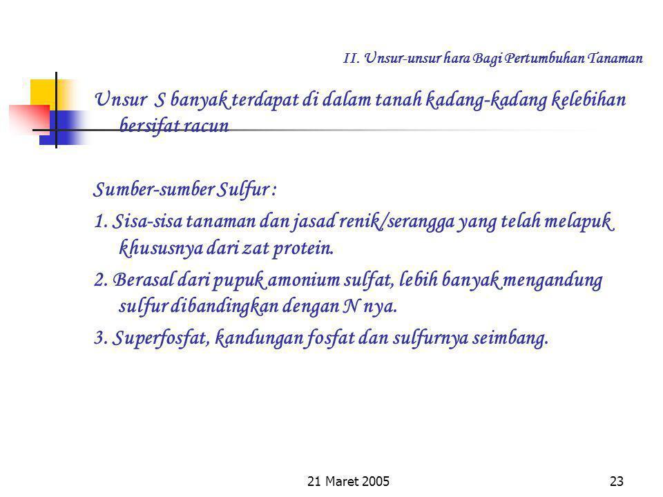 21 Maret 200522 II. Unsur-unsur hara Bagi Pertumbuhan Tanaman Belerang yang larut di dalam air akan diserap akar tanaman (terutama tanaman muda) pada