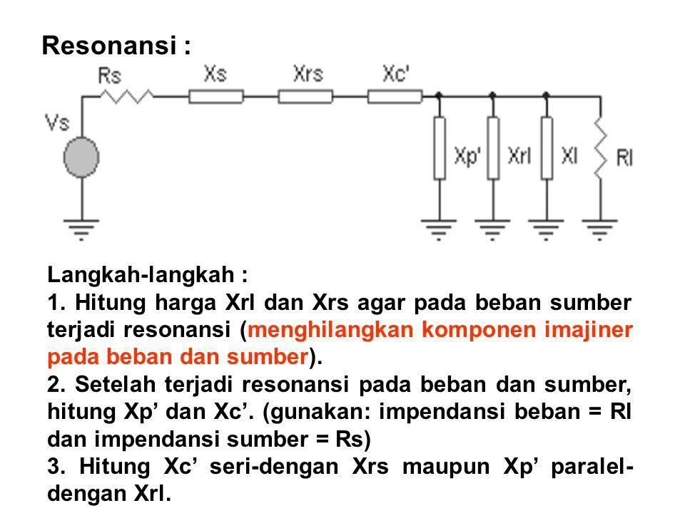 Resonansi : Langkah-langkah : 1. Hitung harga Xrl dan Xrs agar pada beban sumber terjadi resonansi (menghilangkan komponen imajiner pada beban dan sum