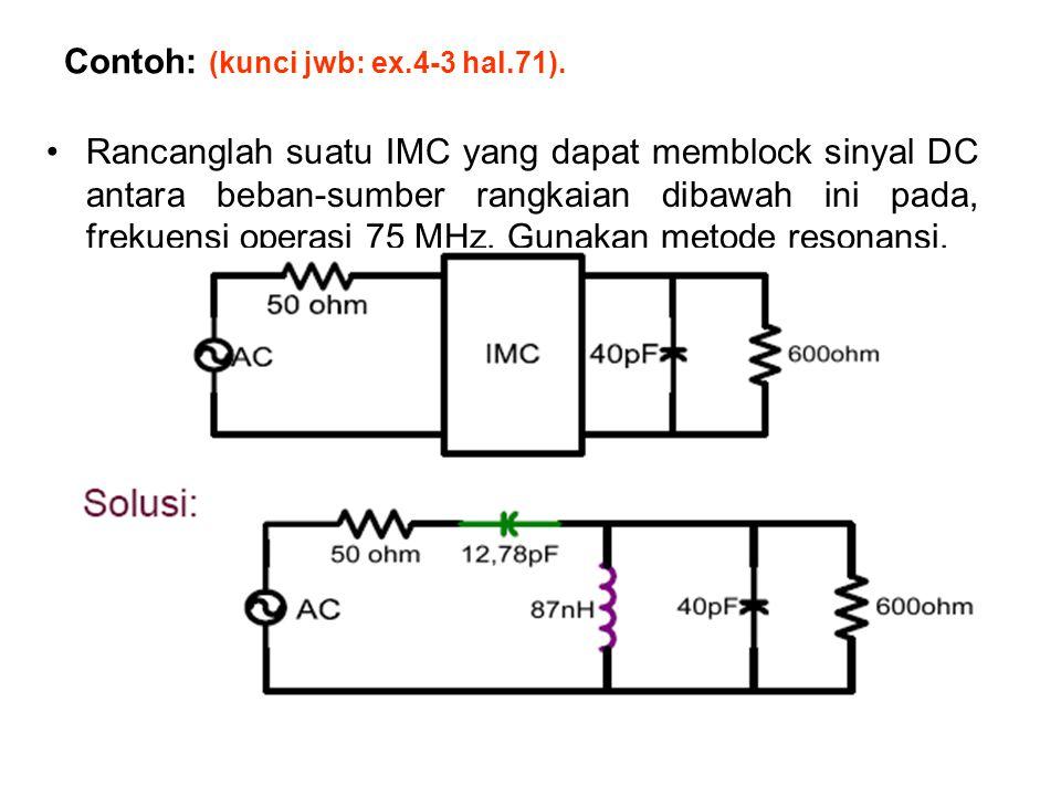Contoh: (kunci jwb: ex.4-3 hal.71). Rancanglah suatu IMC yang dapat memblock sinyal DC antara beban-sumber rangkaian dibawah ini pada, frekuensi opera