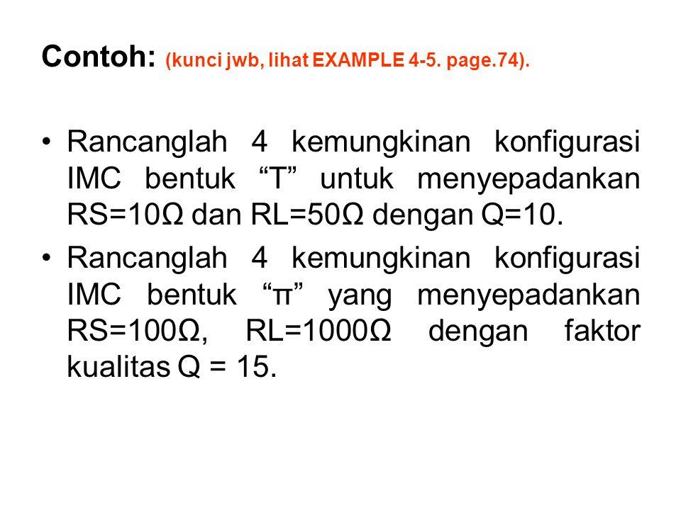 "Contoh: (kunci jwb, lihat EXAMPLE 4-5. page.74). Rancanglah 4 kemungkinan konfigurasi IMC bentuk ""T"" untuk menyepadankan RS=10Ω dan RL=50Ω dengan Q=10"