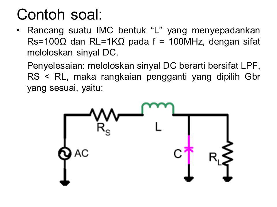 "Contoh soal: Rancang suatu IMC bentuk ""L"" yang menyepadankan Rs=100Ω dan RL=1KΩ pada f = 100MHz, dengan sifat meloloskan sinyal DC. Penyelesaian: melo"