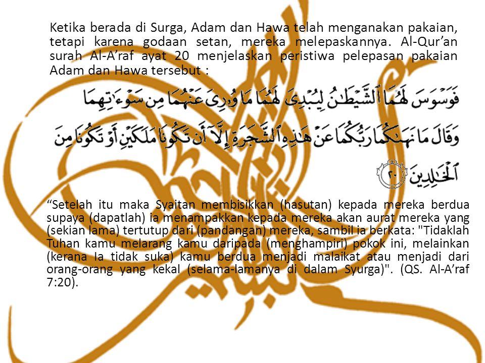 Ketika berada di Surga, Adam dan Hawa telah menganakan pakaian, tetapi karena godaan setan, mereka melepaskannya. Al-Qur'an surah Al-A'raf ayat 20 men
