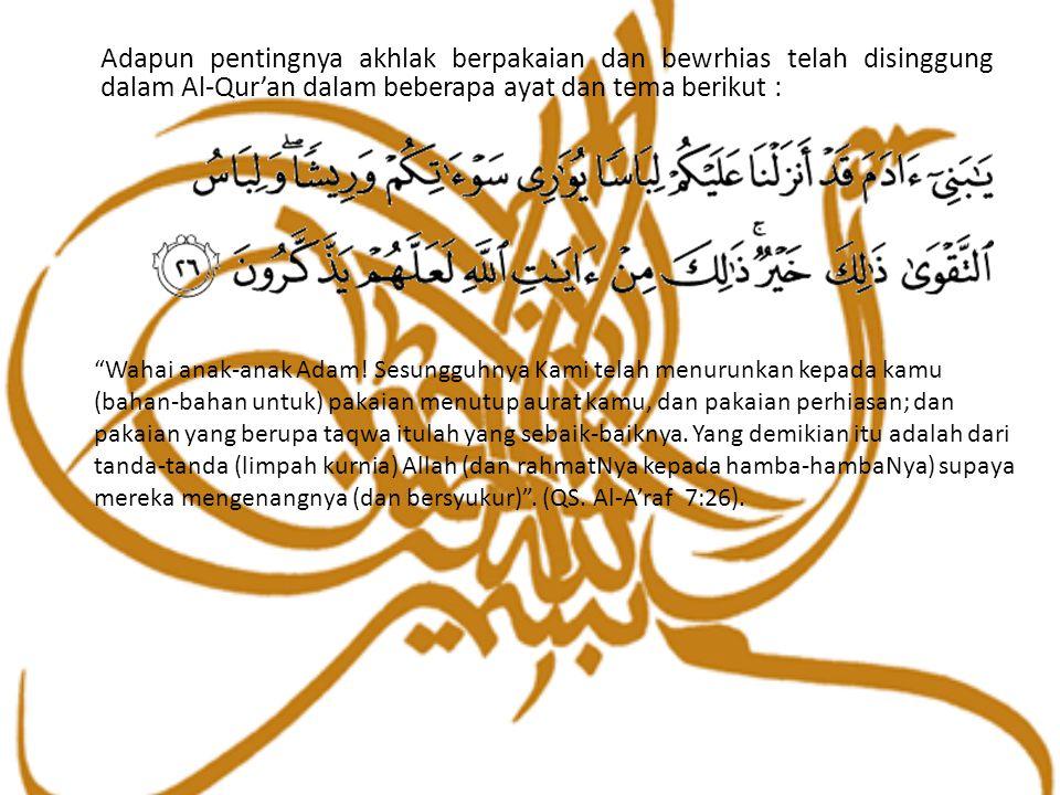 """Adapun pentingnya akhlak berpakaian dan bewrhias telah disinggung dalam Al-Qur'an dalam beberapa ayat dan tema berikut : """"Wahai anak-anak Adam! Sesung"""