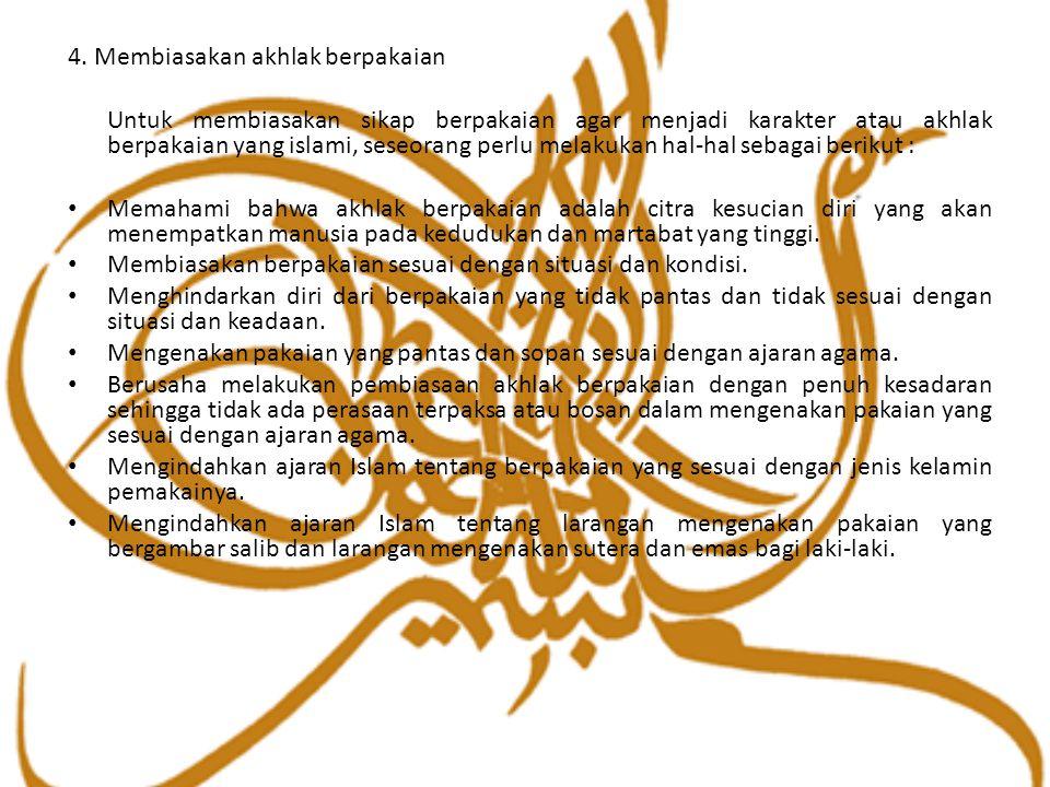 4. Membiasakan akhlak berpakaian Untuk membiasakan sikap berpakaian agar menjadi karakter atau akhlak berpakaian yang islami, seseorang perlu melakuka
