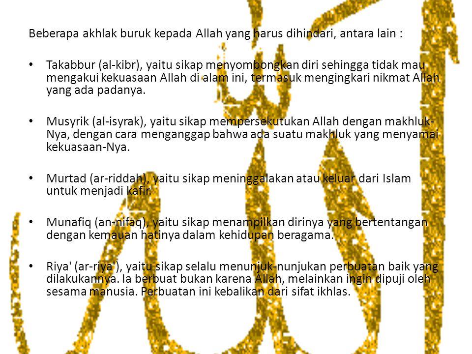 Beberapa akhlak buruk kepada Allah yang harus dihindari, antara lain : Takabbur (al-kibr), yaitu sikap menyombongkan diri sehingga tidak mau mengakui