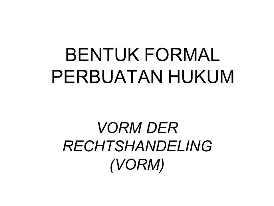 BENTUK FORMAL PERBUATAN HUKUM VORM DER RECHTSHANDELING (VORM)