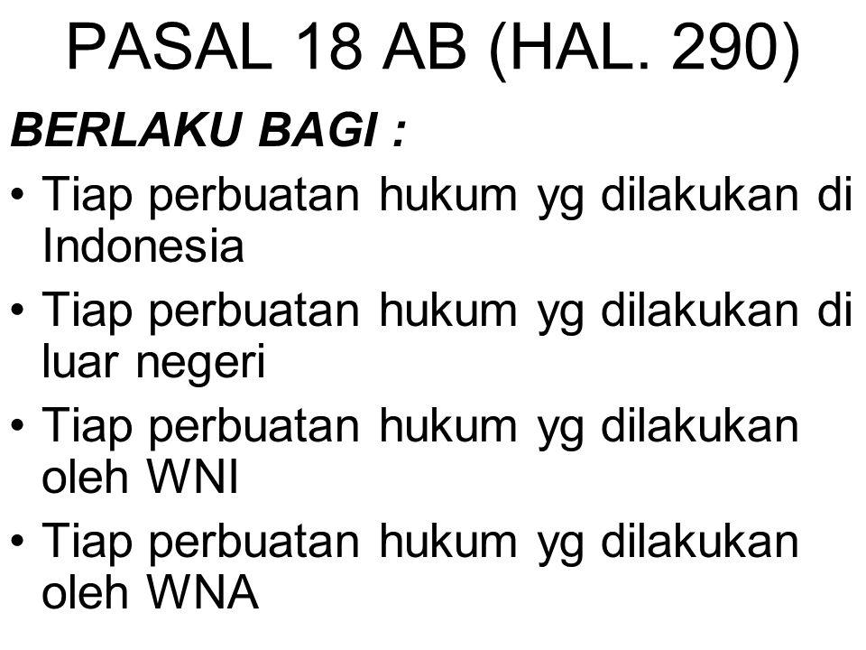 PASAL 18 AB (HAL. 290) BERLAKU BAGI : Tiap perbuatan hukum yg dilakukan di Indonesia Tiap perbuatan hukum yg dilakukan di luar negeri Tiap perbuatan h