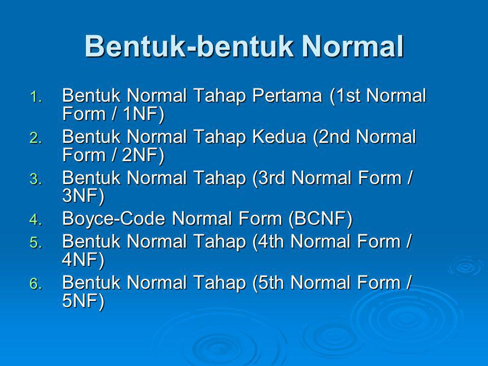 Bentuk-bentuk Normal 1. Bentuk Normal Tahap Pertama (1st Normal Form / 1NF) 2. Bentuk Normal Tahap Kedua (2nd Normal Form / 2NF) 3. Bentuk Normal Taha