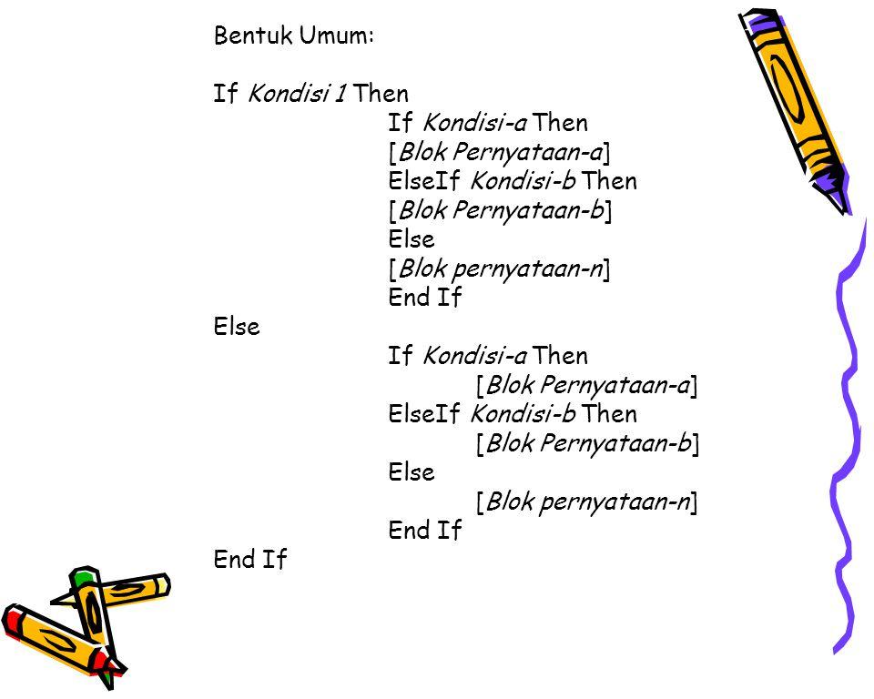 Bentuk Umum: If Kondisi 1 Then If Kondisi-a Then [Blok Pernyataan-a] ElseIf Kondisi-b Then [Blok Pernyataan-b] Else [Blok pernyataan-n] End If Else If Kondisi-a Then [Blok Pernyataan-a] ElseIf Kondisi-b Then [Blok Pernyataan-b] Else [Blok pernyataan-n] End If