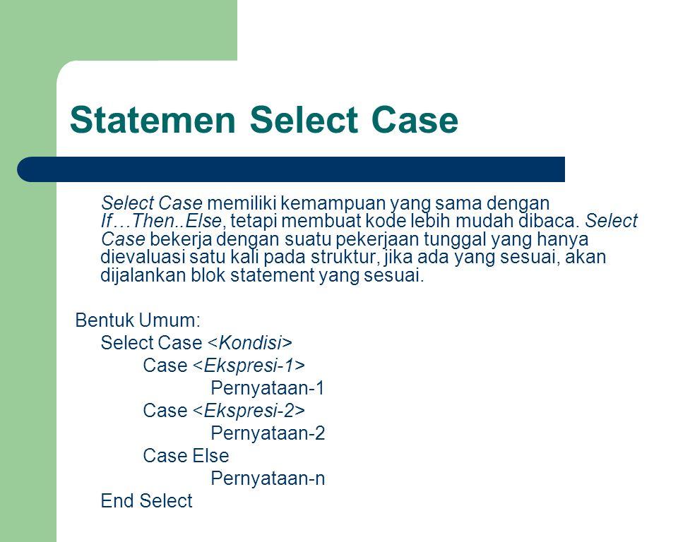 Statemen Select Case Select Case memiliki kemampuan yang sama dengan If…Then..Else, tetapi membuat kode lebih mudah dibaca. Select Case bekerja dengan