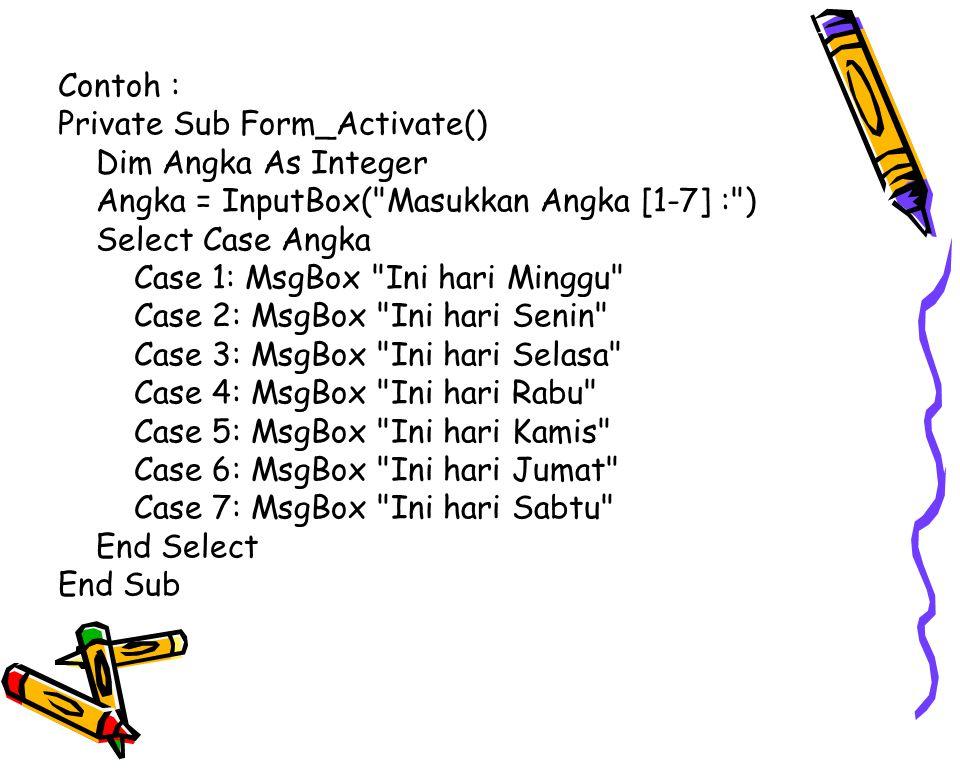 Contoh : Private Sub Form_Activate() Dim Angka As Integer Angka = InputBox( Masukkan Angka [1-7] : ) Select Case Angka Case 1: MsgBox Ini hari Minggu Case 2: MsgBox Ini hari Senin Case 3: MsgBox Ini hari Selasa Case 4: MsgBox Ini hari Rabu Case 5: MsgBox Ini hari Kamis Case 6: MsgBox Ini hari Jumat Case 7: MsgBox Ini hari Sabtu End Select End Sub