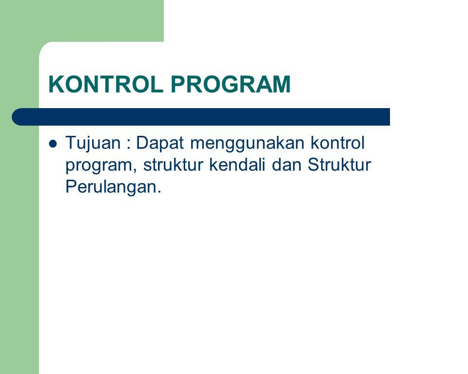 KONTROL PROGRAM Tujuan : Dapat menggunakan kontrol program, struktur kendali dan Struktur Perulangan.