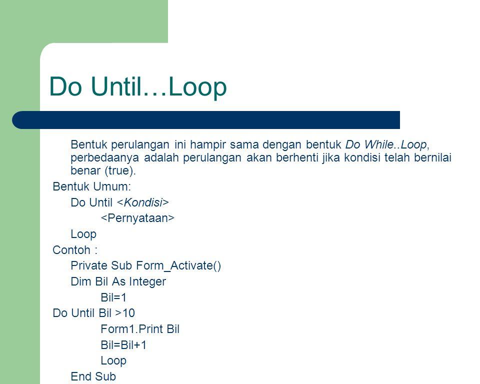Do Until…Loop Bentuk perulangan ini hampir sama dengan bentuk Do While..Loop, perbedaanya adalah perulangan akan berhenti jika kondisi telah bernilai benar (true).