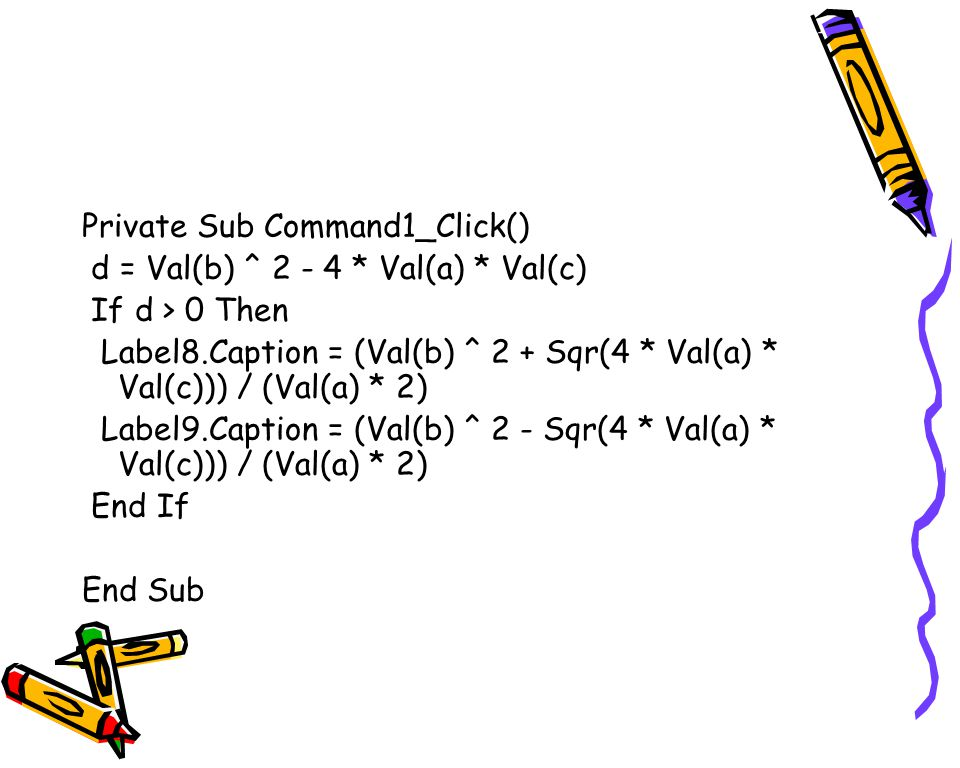 Private Sub Command1_Click() d = Val(b) ^ 2 - 4 * Val(a) * Val(c) If d > 0 Then Label8.Caption = (Val(b) ^ 2 + Sqr(4 * Val(a) * Val(c))) / (Val(a) * 2) Label9.Caption = (Val(b) ^ 2 - Sqr(4 * Val(a) * Val(c))) / (Val(a) * 2) End If End Sub