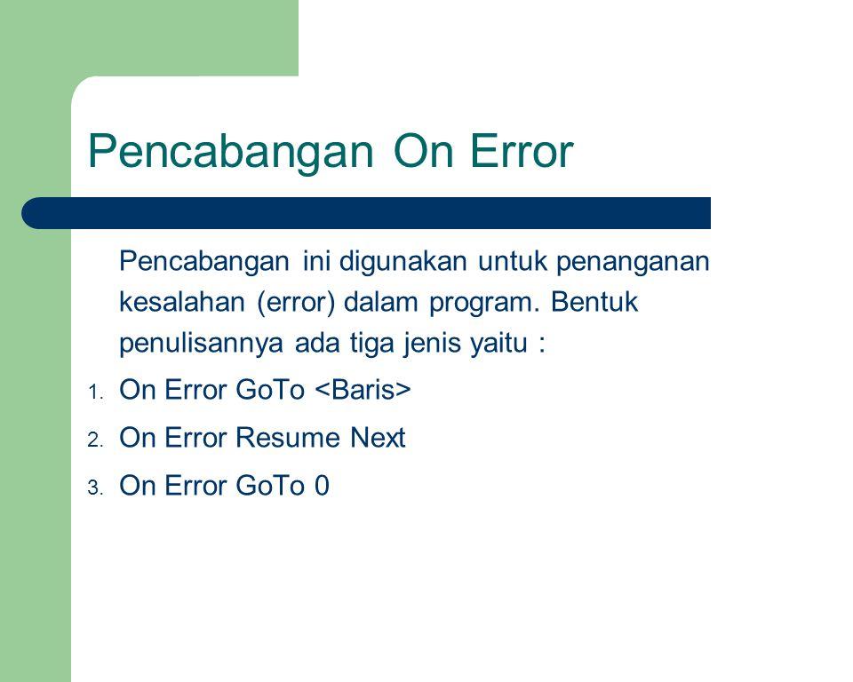 Pencabangan On Error Pencabangan ini digunakan untuk penanganan kesalahan (error) dalam program. Bentuk penulisannya ada tiga jenis yaitu : 1. On Erro