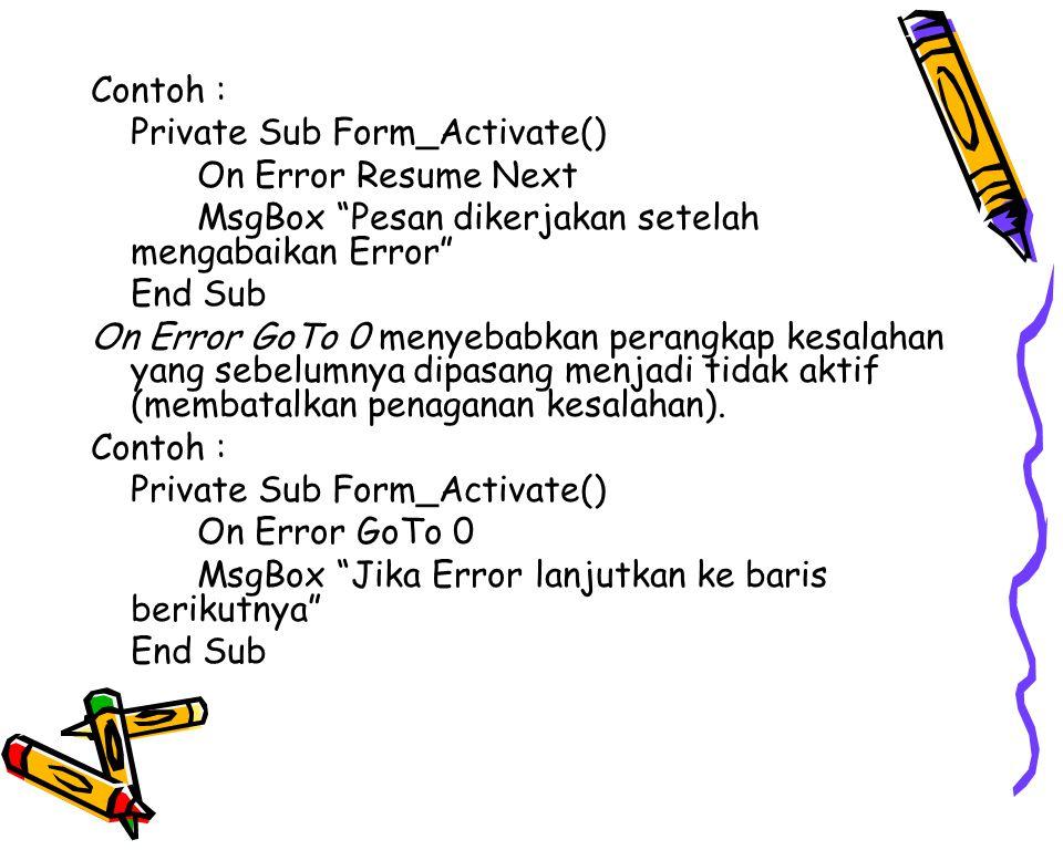 Contoh : Private Sub Form_Activate() On Error Resume Next MsgBox Pesan dikerjakan setelah mengabaikan Error End Sub On Error GoTo 0 menyebabkan perangkap kesalahan yang sebelumnya dipasang menjadi tidak aktif (membatalkan penaganan kesalahan).