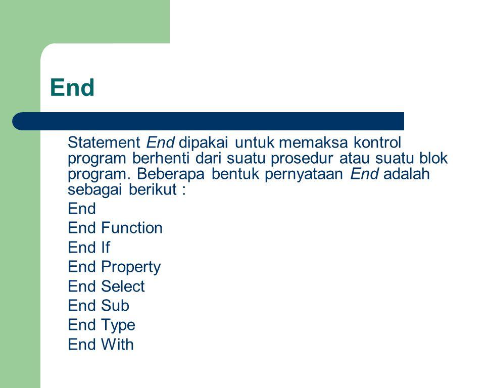 End Statement End dipakai untuk memaksa kontrol program berhenti dari suatu prosedur atau suatu blok program. Beberapa bentuk pernyataan End adalah se