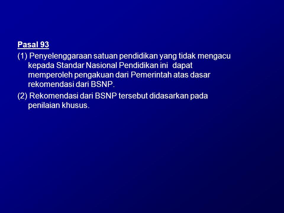 Pasal 93 (1) Penyelenggaraan satuan pendidikan yang tidak mengacu kepada Standar Nasional Pendidikan ini dapat memperoleh pengakuan dari Pemerintah at