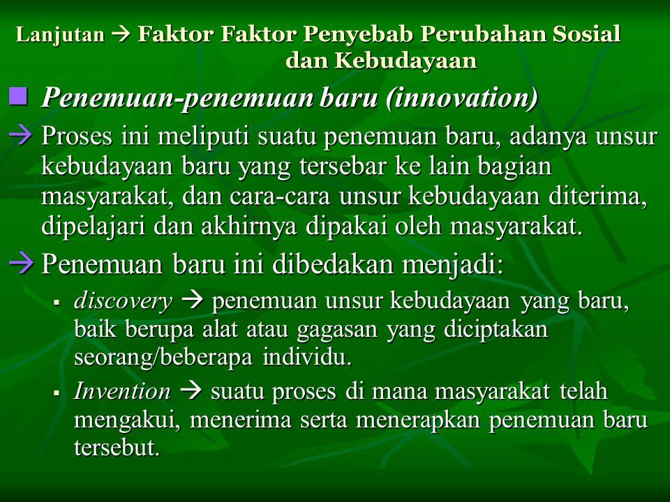 Lanjutan  Faktor Faktor Penyebab Perubahan Sosial dan Kebudayaan Penemuan-penemuan baru (innovation) Penemuan-penemuan baru (innovation)  Proses ini meliputi suatu penemuan baru, adanya unsur kebudayaan baru yang tersebar ke lain bagian masyarakat, dan cara-cara unsur kebudayaan diterima, dipelajari dan akhirnya dipakai oleh masyarakat.