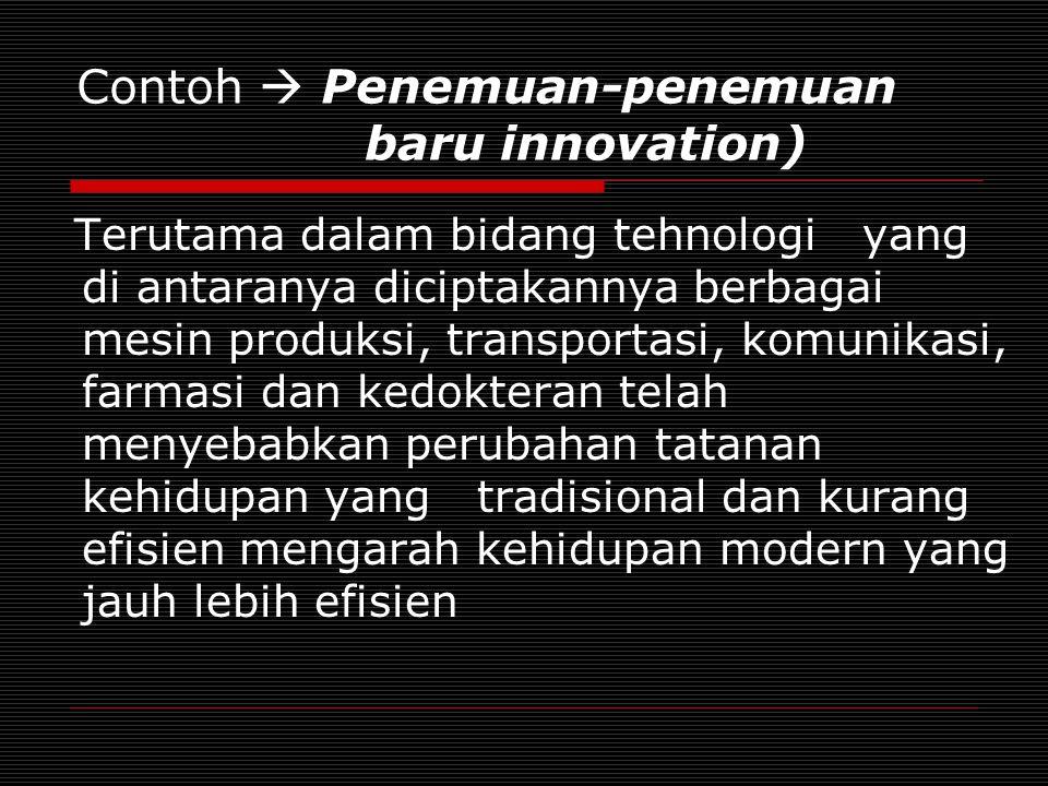 Contoh  Penemuan-penemuan baru innovation) Terutama dalam bidang tehnologi yang di antaranya diciptakannya berbagai mesin produksi, transportasi, komunikasi, farmasi dan kedokteran telah menyebabkan perubahan tatanan kehidupan yang tradisional dan kurang efisien mengarah kehidupan modern yang jauh lebih efisien