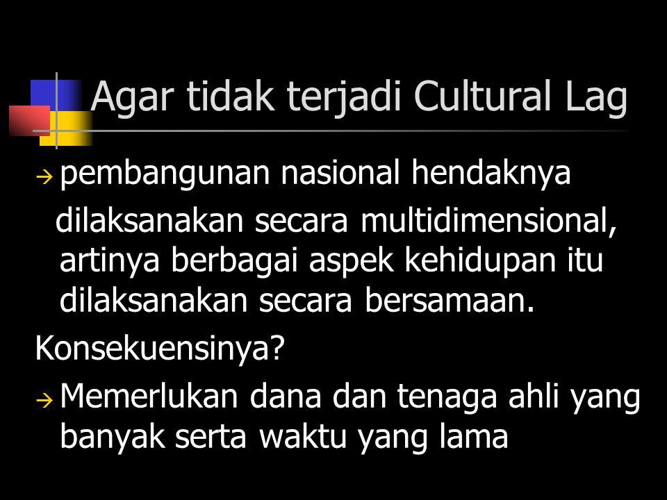 Agar tidak terjadi Cultural Lag  pembangunan nasional hendaknya dilaksanakan secara multidimensional, artinya berbagai aspek kehidupan itu dilaksanakan secara bersamaan.