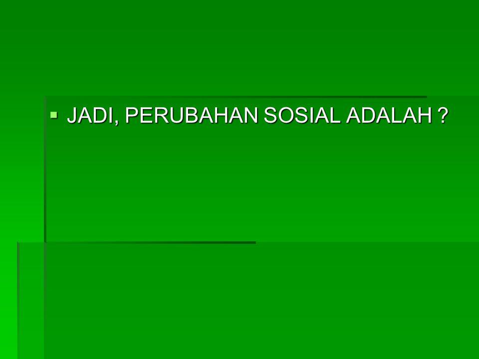  JADI, PERUBAHAN SOSIAL ADALAH ?