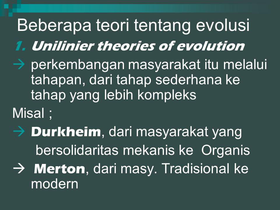 Beberapa teori tentang evolusi 1.Unilinier theories of evolution  perkembangan masyarakat itu melalui tahapan, dari tahap sederhana ke tahap yang lebih kompleks Misal ;  Durkheim, dari masyarakat yang bersolidaritas mekanis ke Organis  Merton, dari masy.