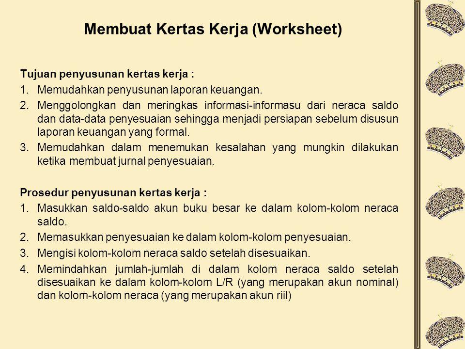 Membuat Kertas Kerja (Worksheet) Tujuan penyusunan kertas kerja : 1.Memudahkan penyusunan laporan keuangan. 2.Menggolongkan dan meringkas informasi-in