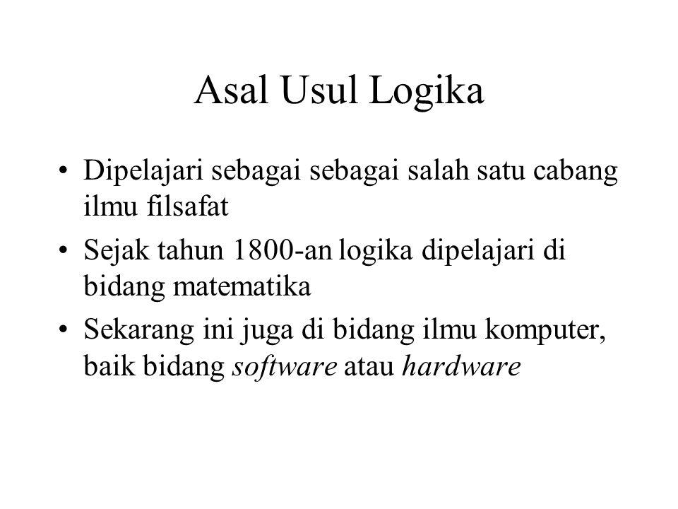 Asal Usul Logika Dipelajari sebagai sebagai salah satu cabang ilmu filsafat Sejak tahun 1800-an logika dipelajari di bidang matematika Sekarang ini juga di bidang ilmu komputer, baik bidang software atau hardware