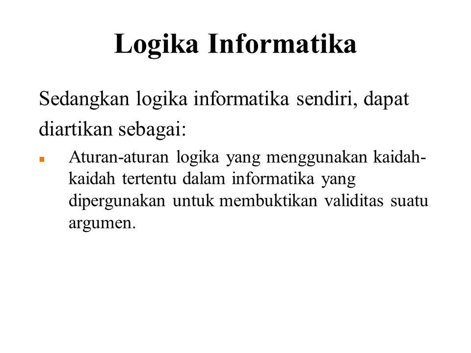 Logika Informatika Sedangkan logika informatika sendiri, dapat diartikan sebagai: Aturan-aturan logika yang menggunakan kaidah- kaidah tertentu dalam informatika yang dipergunakan untuk membuktikan validitas suatu argumen.