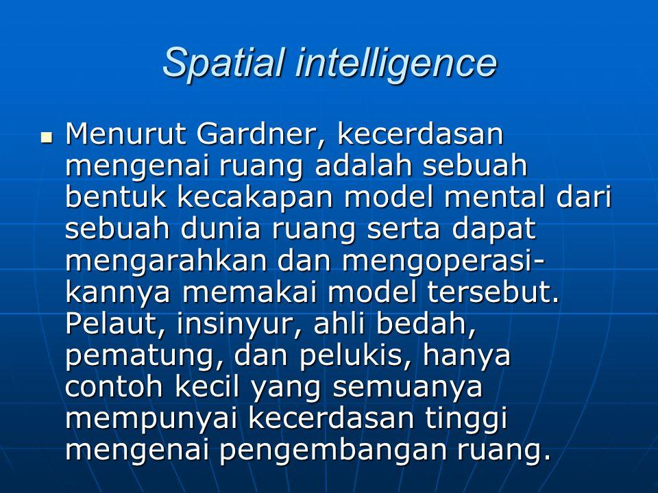 Spatial intelligence Menurut Gardner, kecerdasan mengenai ruang adalah sebuah bentuk kecakapan model mental dari sebuah dunia ruang serta dapat mengar