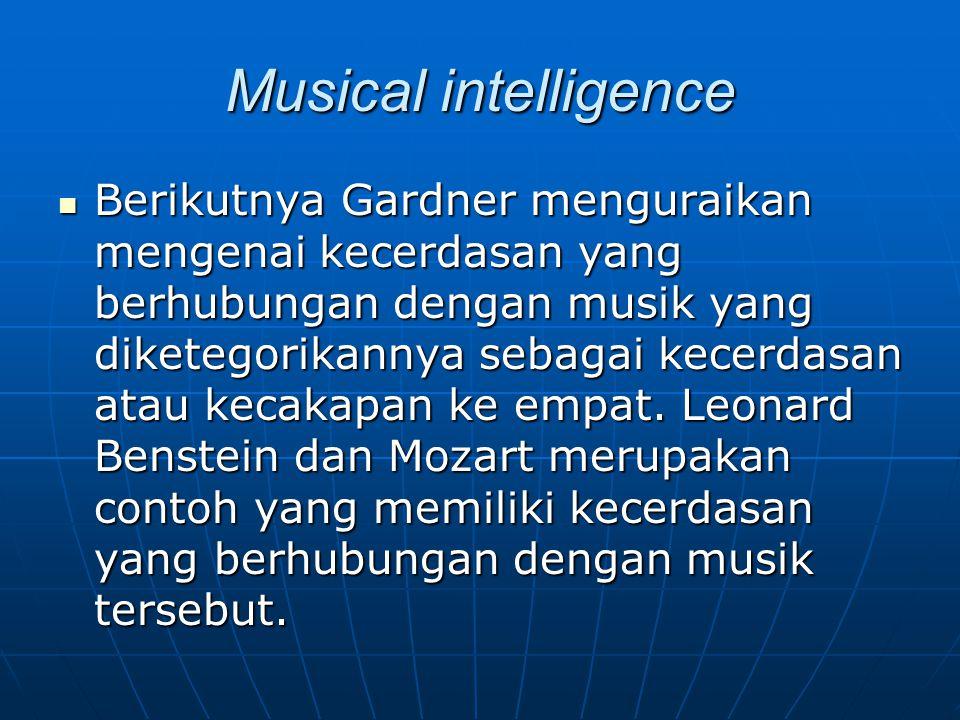 Musical intelligence Berikutnya Gardner menguraikan mengenai kecerdasan yang berhubungan dengan musik yang diketegorikannya sebagai kecerdasan atau ke