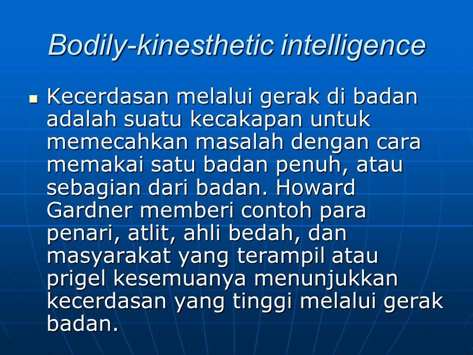 Bodily-kinesthetic intelligence Kecerdasan melalui gerak di badan adalah suatu kecakapan untuk memecahkan masalah dengan cara memakai satu badan penuh