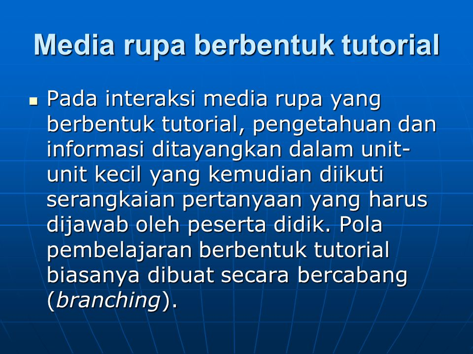 Media rupa berbentuk tutorial Pada interaksi media rupa yang berbentuk tutorial, pengetahuan dan informasi ditayangkan dalam unit- unit kecil yang kem