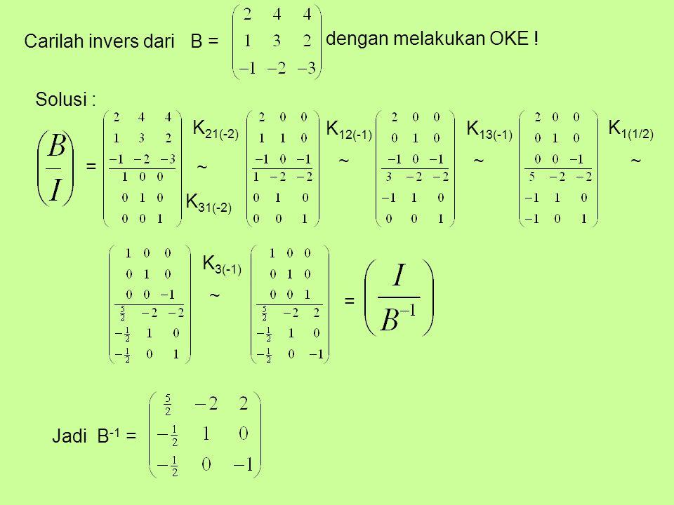 Carilah invers dari B = dengan melakukan OKE ! Solusi : = K 21(-2) K 31(-2) K 12(-1) K 13(-1) K 1(1/2) K 3(-1) = ~ ~~~ ~ Jadi B -1 =