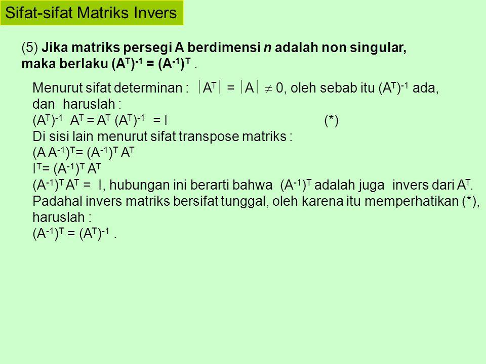Sifat-sifat Matriks Invers (5) Jika matriks persegi A berdimensi n adalah non singular, maka berlaku (A T ) -1 = (A -1 ) T. Menurut sifat determinan :