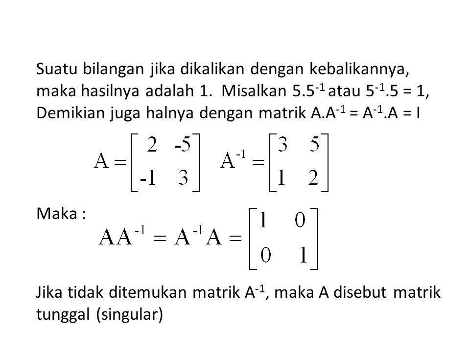 Sifat-sifat Matriks Invers (5) Jika matriks persegi A berdimensi n adalah non singular, maka berlaku (A T ) -1 = (A -1 ) T.