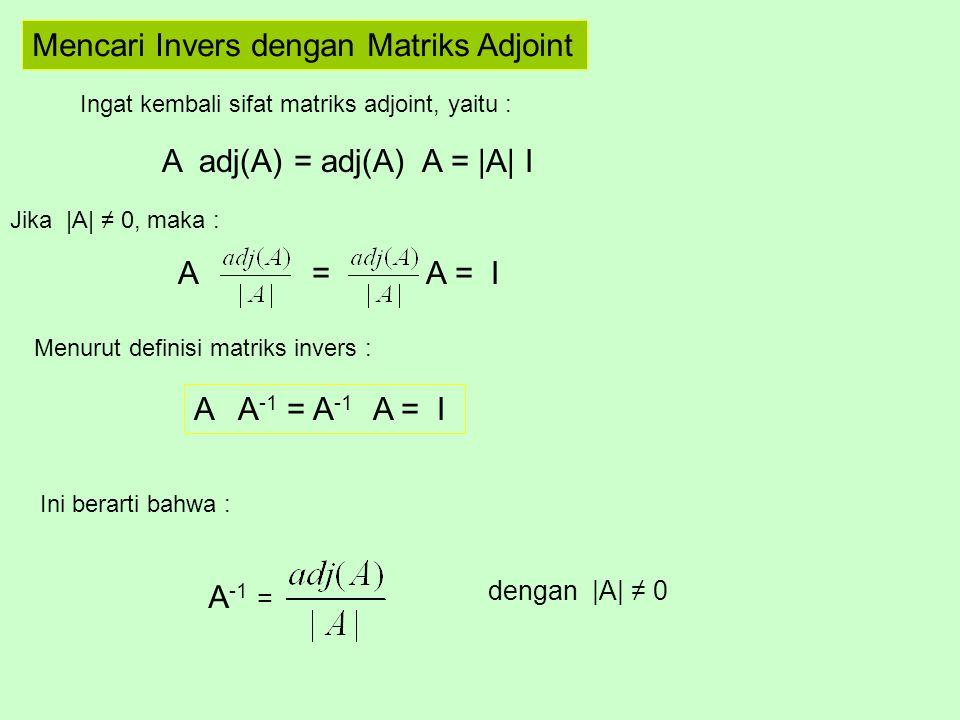 Mencari Invers dengan Matriks Adjoint Ingat kembali sifat matriks adjoint, yaitu : A adj(A) = adj(A) A = |A| I Jika |A| ≠ 0, maka : A = A = I Menurut