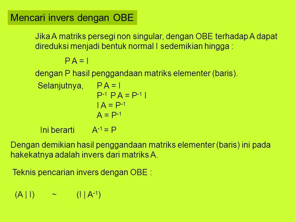 Mencari invers dengan OBE Jika A matriks persegi non singular, dengan OBE terhadap A dapat direduksi menjadi bentuk normal I sedemikian hingga : P A =