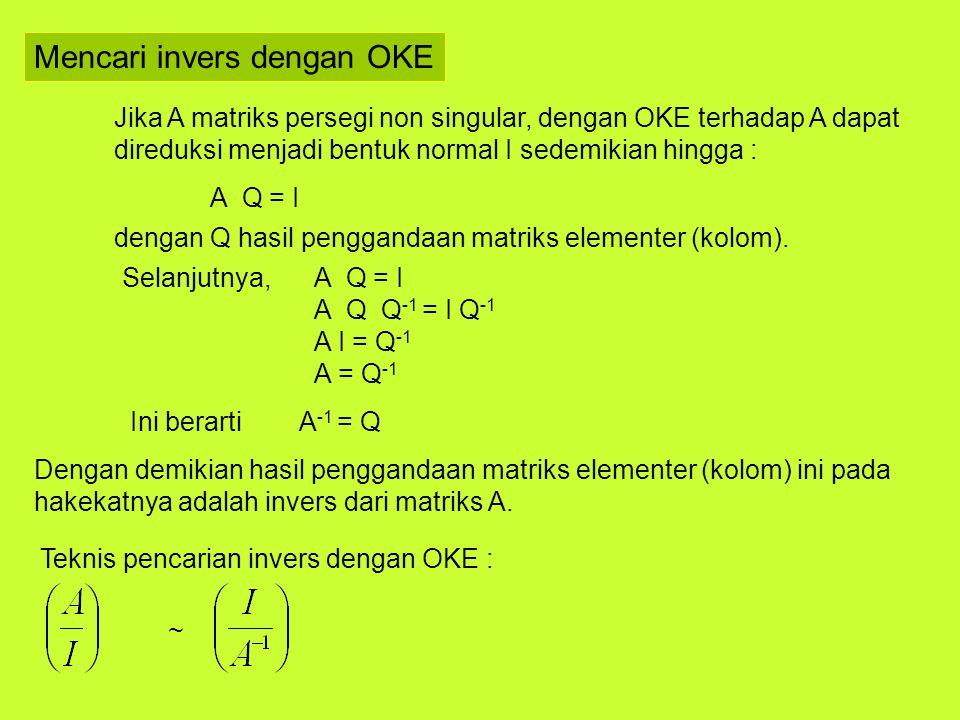 Mencari invers dengan OKE Jika A matriks persegi non singular, dengan OKE terhadap A dapat direduksi menjadi bentuk normal I sedemikian hingga : A Q =