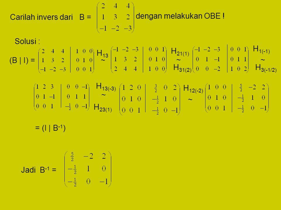 Carilah invers dari B = dengan melakukan OBE ! Solusi : (B | I) = H 13 H 21(1) H 31(2) H 1(-1) H 3(-1/2) H 13(-3) H 23(1) H 12(-2) = (I | B -1 ) Jadi
