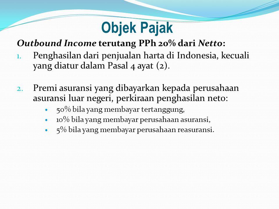 Objek Pajak Outbound Income terutang PPh 20% dari Netto: 1. Penghasilan dari penjualan harta di Indonesia, kecuali yang diatur dalam Pasal 4 ayat (2).
