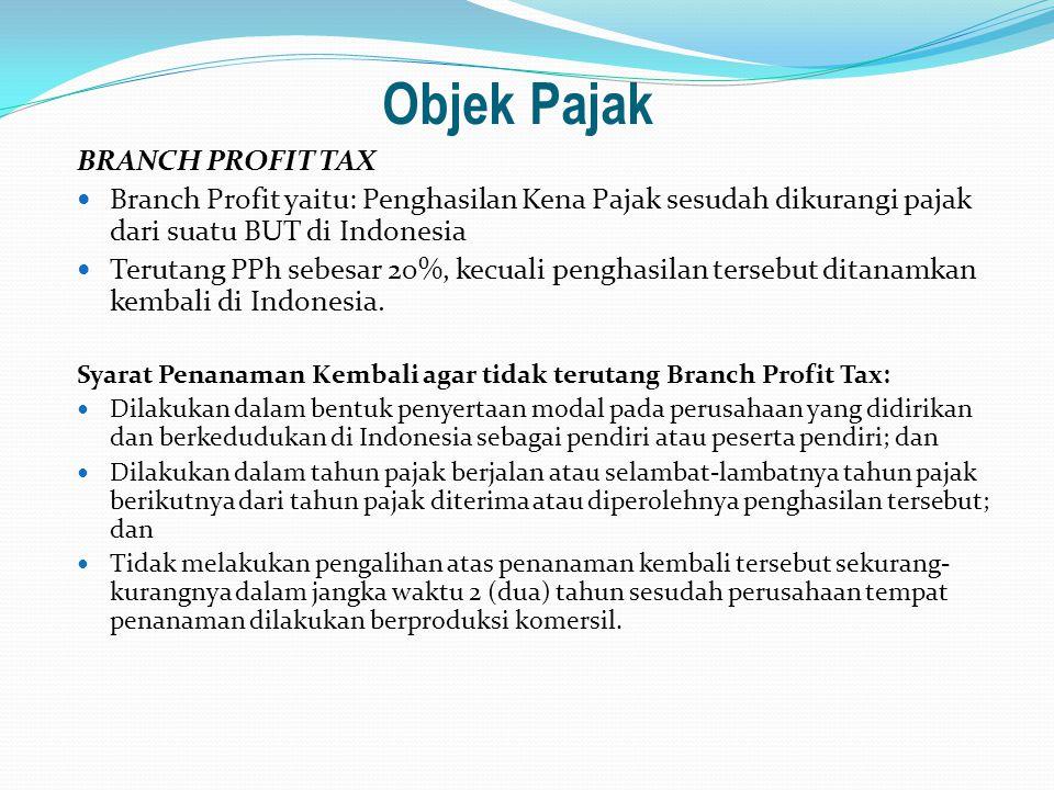 Objek Pajak BRANCH PROFIT TAX Branch Profit yaitu: Penghasilan Kena Pajak sesudah dikurangi pajak dari suatu BUT di Indonesia Terutang PPh sebesar 20%