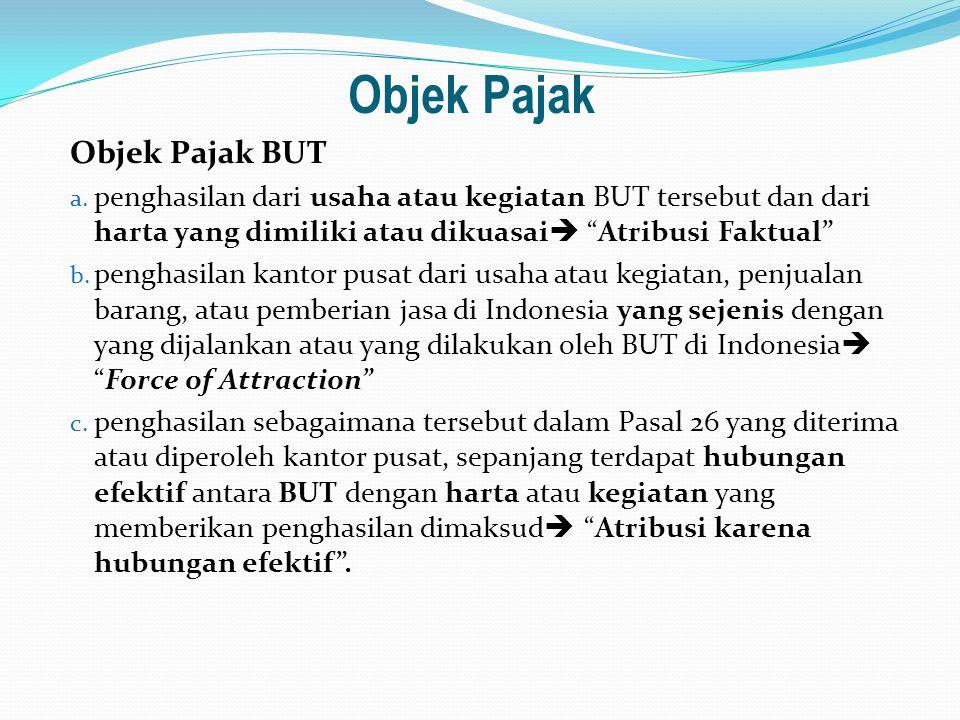 "Objek Pajak Objek Pajak BUT a. penghasilan dari usaha atau kegiatan BUT tersebut dan dari harta yang dimiliki atau dikuasai  ""Atribusi Faktual"" b. pe"