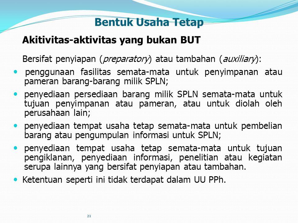 21 Bentuk Usaha Tetap Akitivitas-aktivitas yang bukan BUT Bersifat penyiapan (preparatory) atau tambahan (auxiliary): penggunaan fasilitas semata-mata