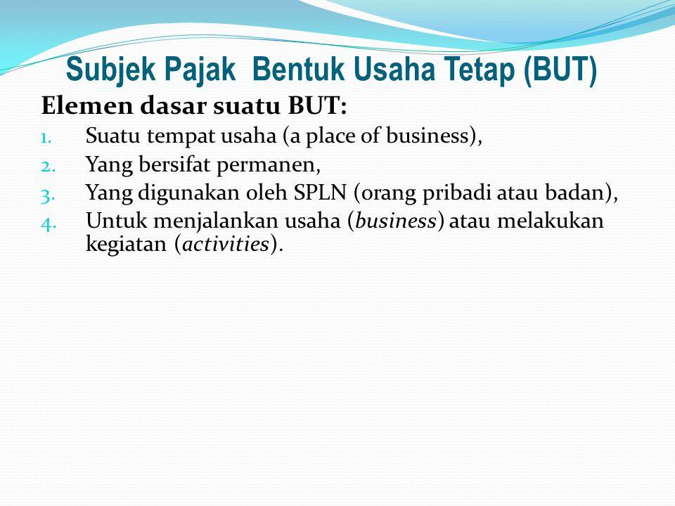 Subjek Pajak Bentuk Usaha Tetap (BUT) Elemen dasar suatu BUT: 1. Suatu tempat usaha (a place of business), 2. Yang bersifat permanen, 3. Yang digunaka