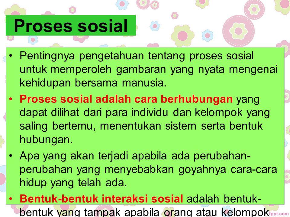 Proses sosial Pentingnya pengetahuan tentang proses sosial untuk memperoleh gambaran yang nyata mengenai kehidupan bersama manusia. Proses sosial adal