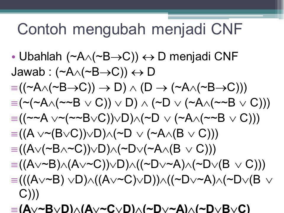 Contoh mengubah menjadi CNF Ubahlah (~A  (~B  C))  D menjadi CNF Jawab : (~A  (~B  C))  D  ((~A  (~B  C))  D)  (D  (~A  (~B  C)))  (~(~